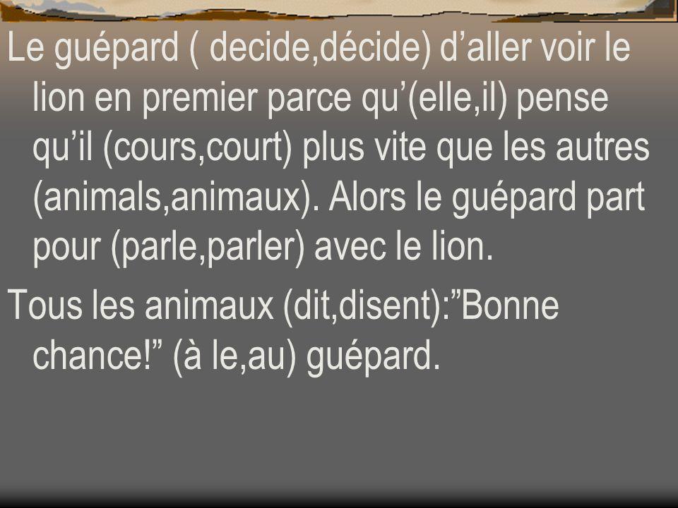 Le guépard ( decide,décide) daller voir le lion en premier parce qu(elle,il) pense quil (cours,court) plus vite que les autres (animals,animaux). Alor