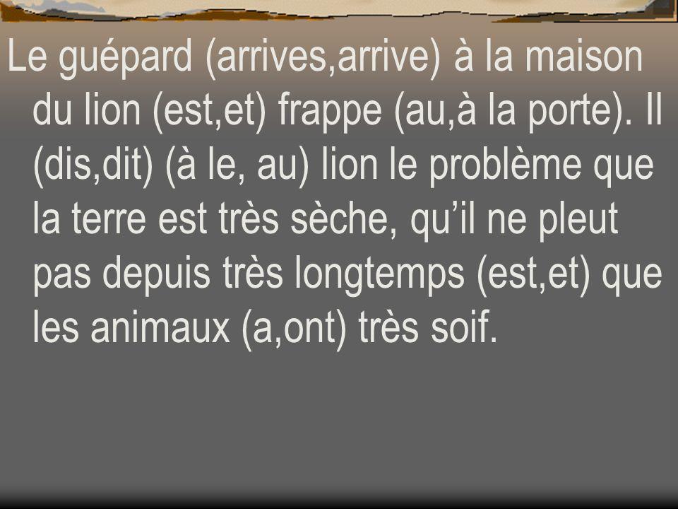 Le guépard (arrives,arrive) à la maison du lion (est,et) frappe (au,à la porte). Il (dis,dit) (à le, au) lion le problème que la terre est très sèche,
