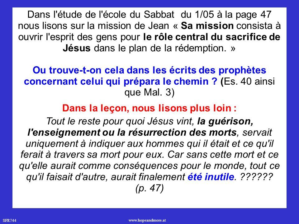 SFR744 www.hopeandmore.at Dans l étude de l école du Sabbat du 1/05 à la page 47 nous lisons sur la mission de Jean « Sa mission consista à ouvrir l esprit des gens pour le rôle central du sacrifice de Jésus dans le plan de la rédemption.