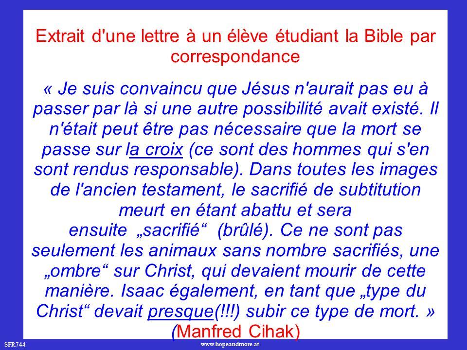 SFR744 www.hopeandmore.at Extrait d une lettre à un élève étudiant la Bible par correspondance « Je suis convaincu que Jésus n aurait pas eu à passer par là si une autre possibilité avait existé.