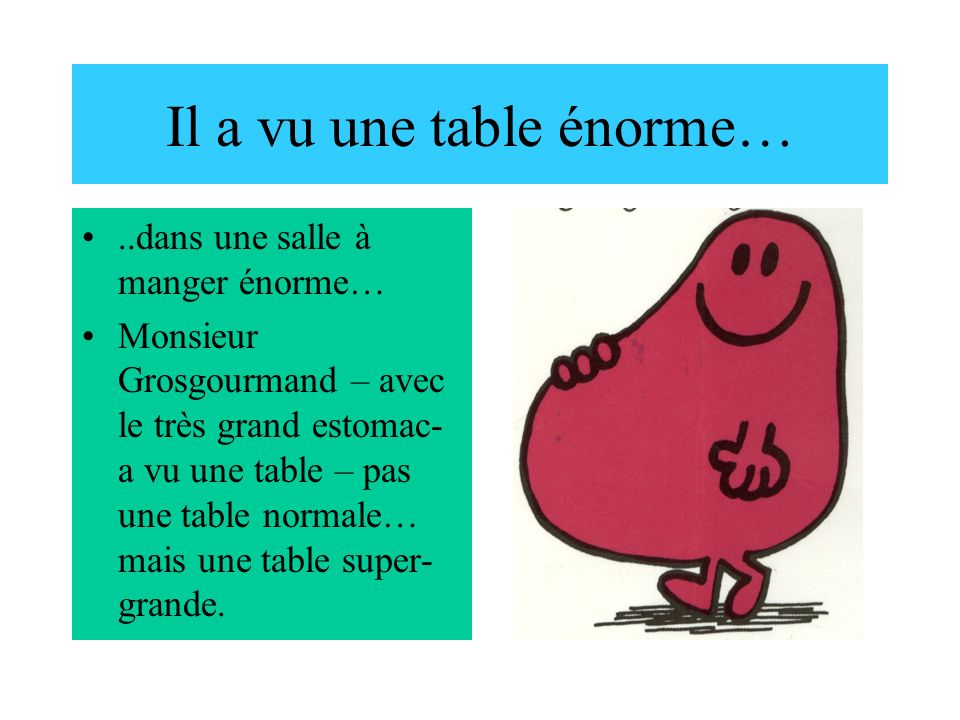 Il a vu une table énorme…..dans une salle à manger énorme… Monsieur Grosgourmand – avec le très grand estomac- a vu une table – pas une table normale… mais une table super- grande.