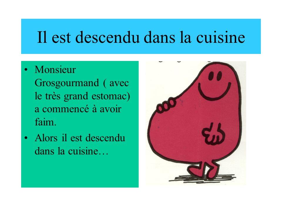 Il est descendu dans la cuisine Monsieur Grosgourmand ( avec le très grand estomac) a commencé à avoir faim. Alors il est descendu dans la cuisine…
