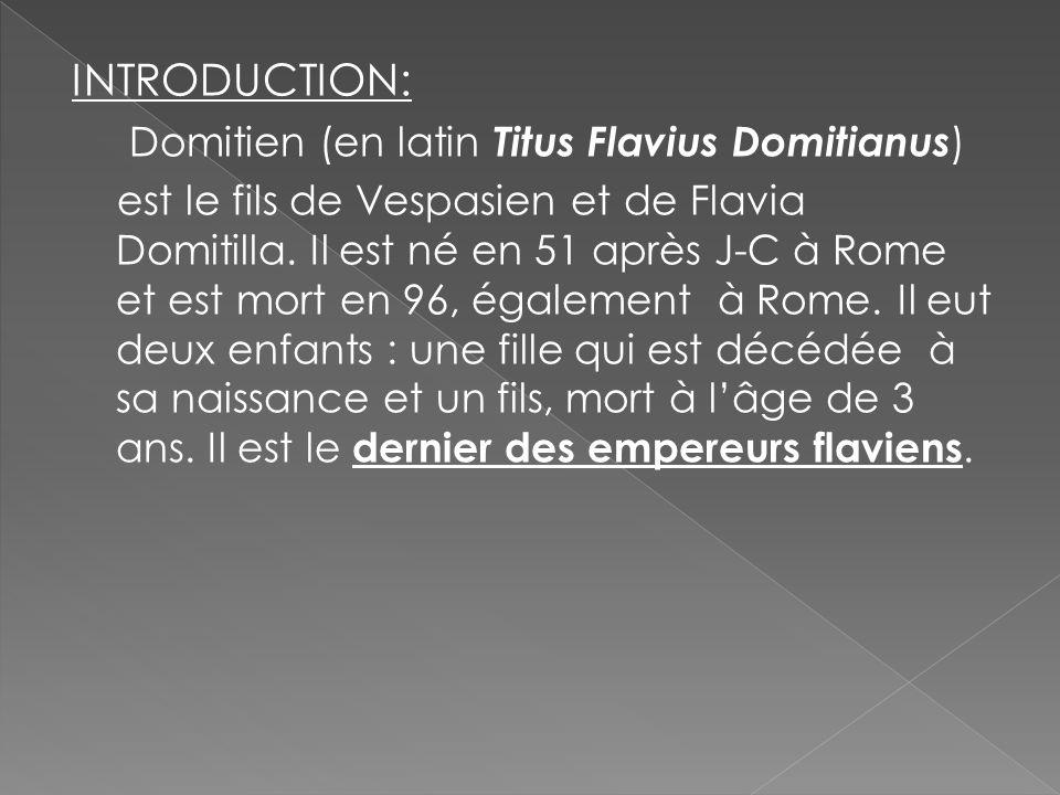 INTRODUCTION: Domitien (en latin Titus Flavius Domitianus ) est le fils de Vespasien et de Flavia Domitilla. Il est né en 51 après J-C à Rome et est m