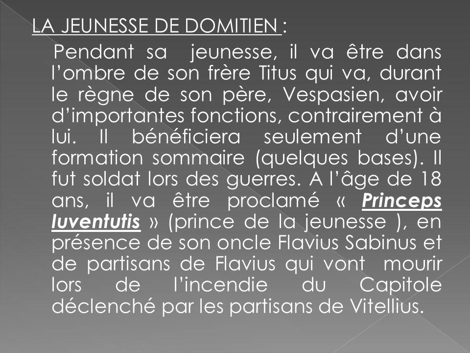 LA JEUNESSE DE DOMITIEN : Pendant sa jeunesse, il va être dans lombre de son frère Titus qui va, durant le règne de son père, Vespasien, avoir dimport