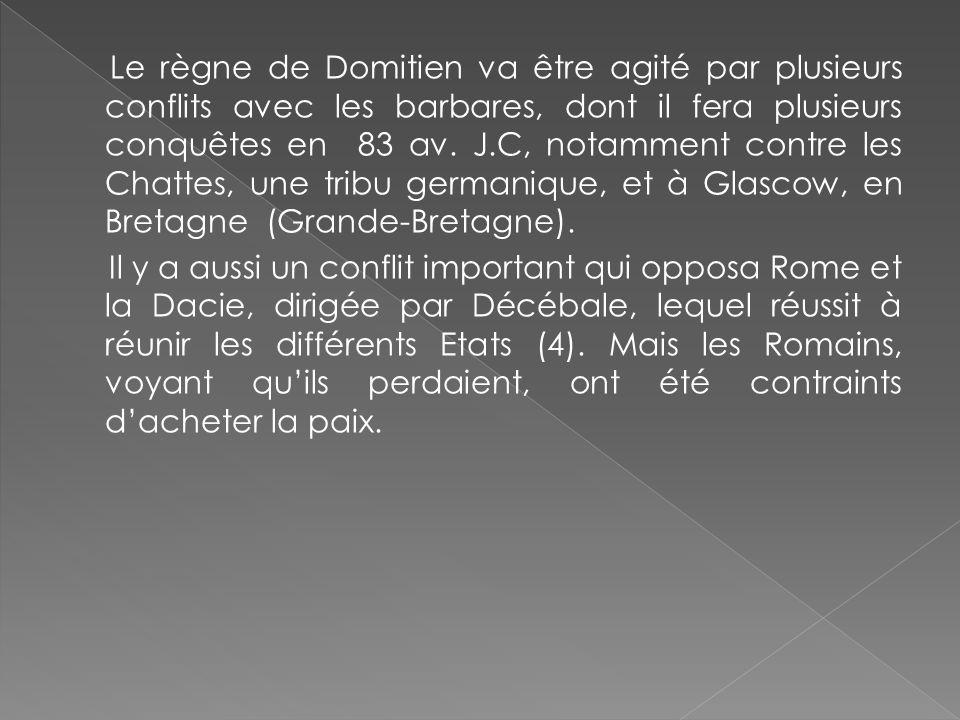 Le règne de Domitien va être agité par plusieurs conflits avec les barbares, dont il fera plusieurs conquêtes en 83 av. J.C, notamment contre les Chat