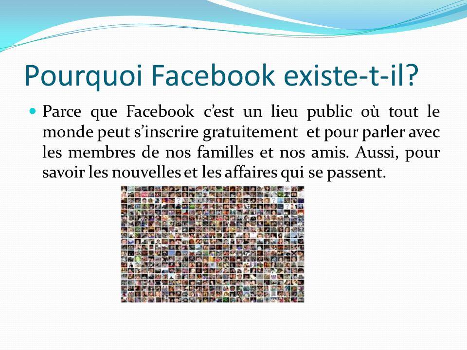 Pourquoi Facebook existe-t-il? Parce que Facebook cest un lieu public où tout le monde peut sinscrire gratuitement et pour parler avec les membres de
