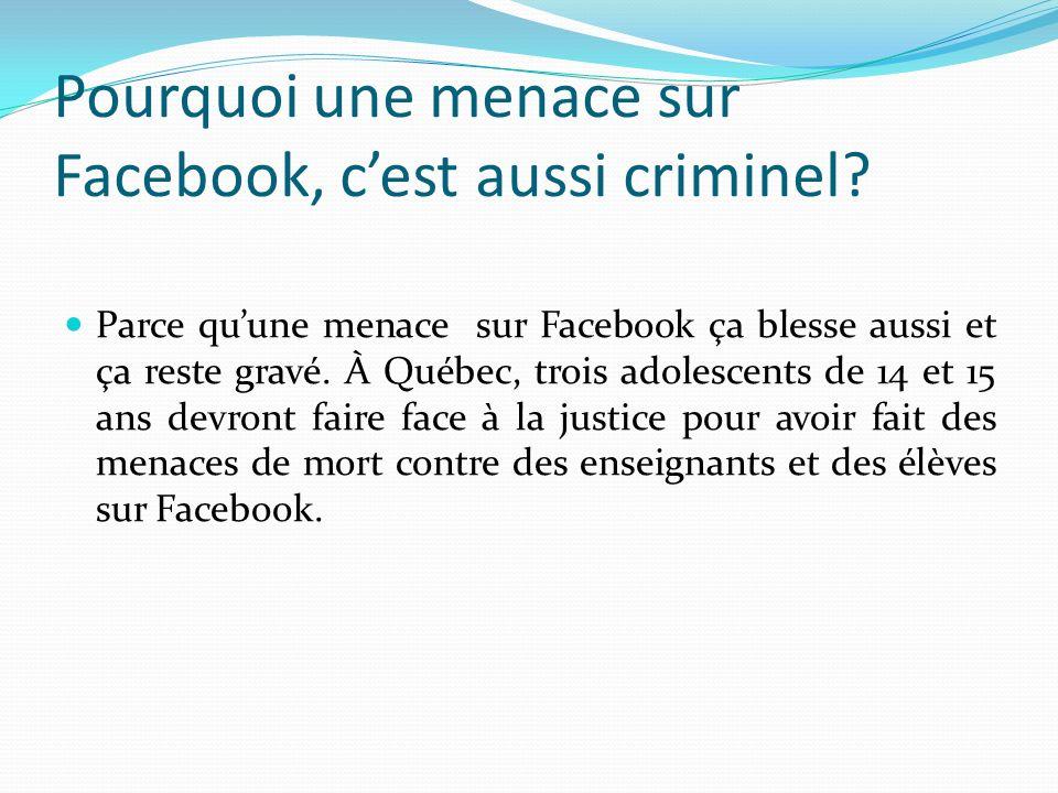Pourquoi une menace sur Facebook, cest aussi criminel? Parce quune menace sur Facebook ça blesse aussi et ça reste gravé. À Québec, trois adolescents