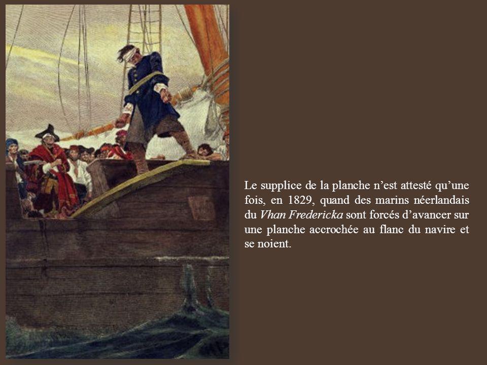 Le supplice de la planche nest attesté quune fois, en 1829, quand des marins néerlandais du Vhan Fredericka sont forcés davancer sur une planche accro