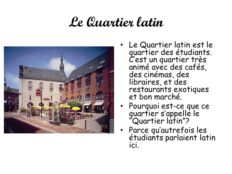 Le Quartier latin Le Quartier latin est le quartier des étudiants. Cest un quartier très animé avec des cafés, des cinémas, des libraires, et des rest