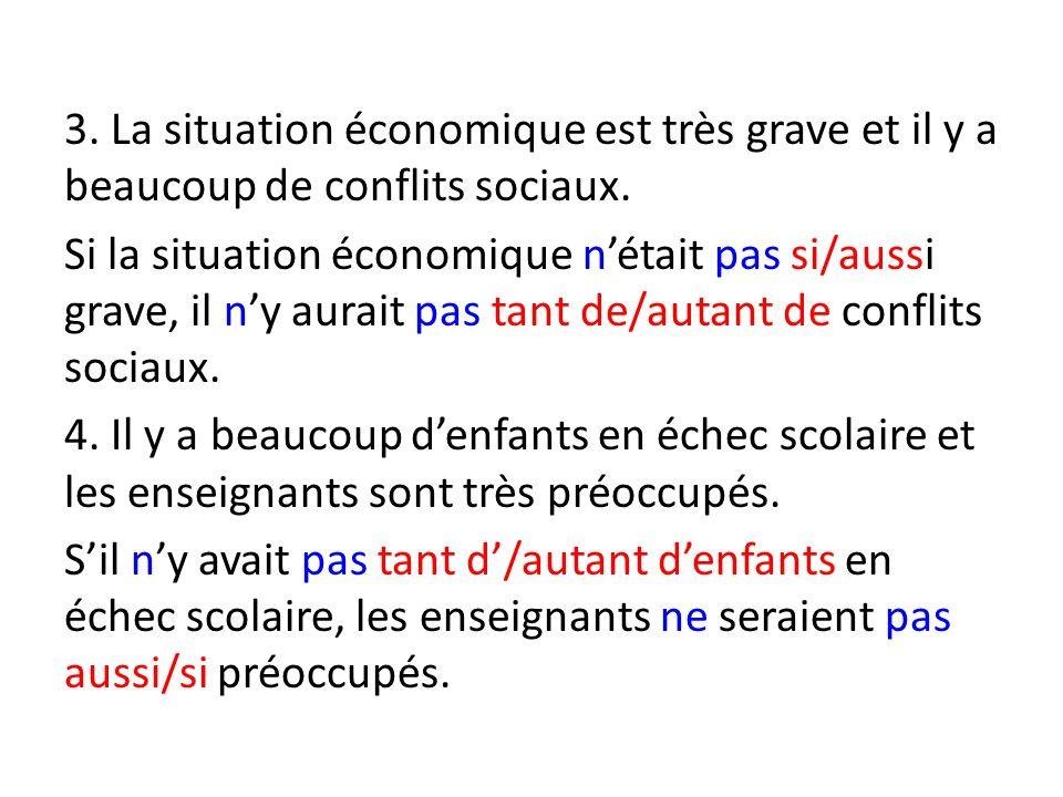 3. La situation économique est très grave et il y a beaucoup de conflits sociaux. Si la situation économique nétait pas si/aussi grave, il ny aurait p