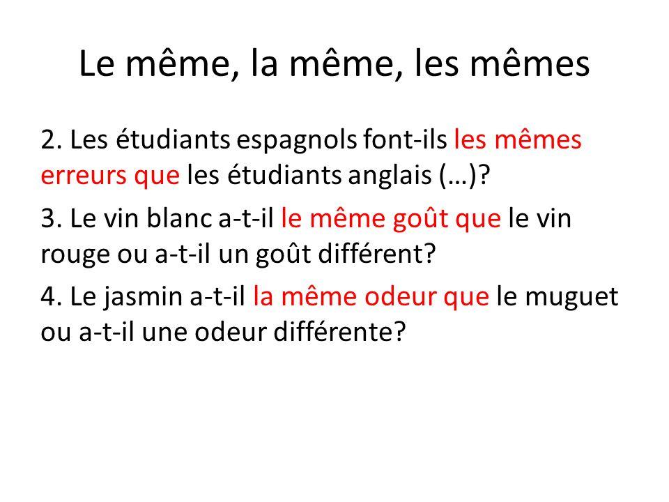 Le même, la même, les mêmes 2. Les étudiants espagnols font-ils les mêmes erreurs que les étudiants anglais (…)? 3. Le vin blanc a-t-il le même goût q