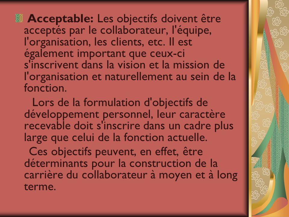 Acceptable: Les objectifs doivent être acceptés par le collaborateur, l'équipe, l'organisation, les clients, etc. Il est également important que ceux-