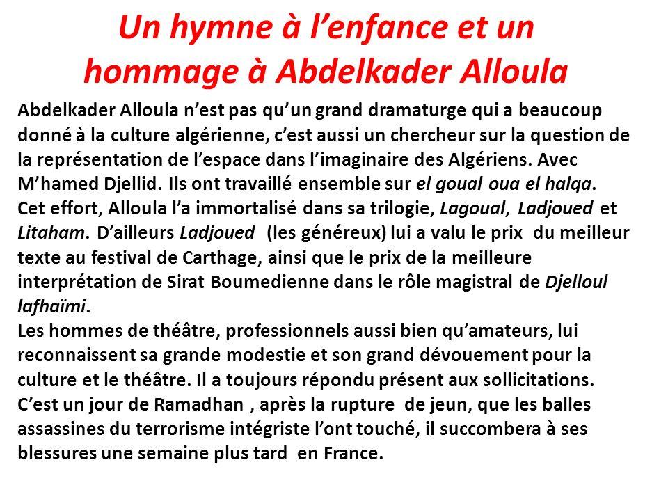 Un hymne à lenfance et un hommage à Abdelkader Alloula Abdelkader Alloula nest pas quun grand dramaturge qui a beaucoup donné à la culture algérienne,