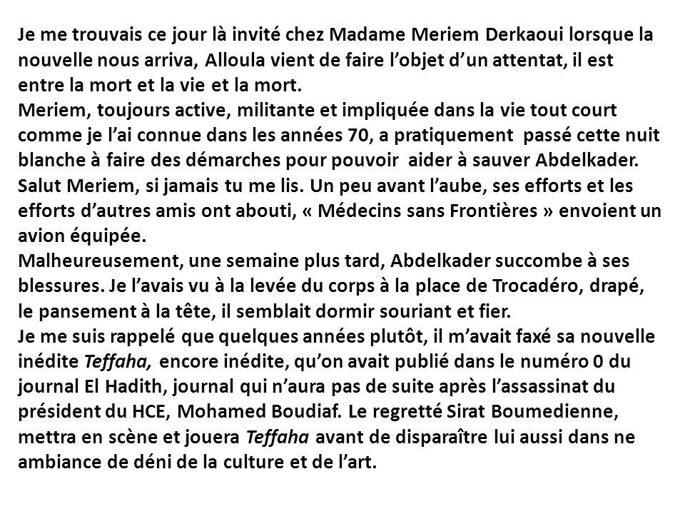 Je me trouvais ce jour là invité chez Madame Meriem Derkaoui lorsque la nouvelle nous arriva, Alloula vient de faire lobjet dun attentat, il est entre
