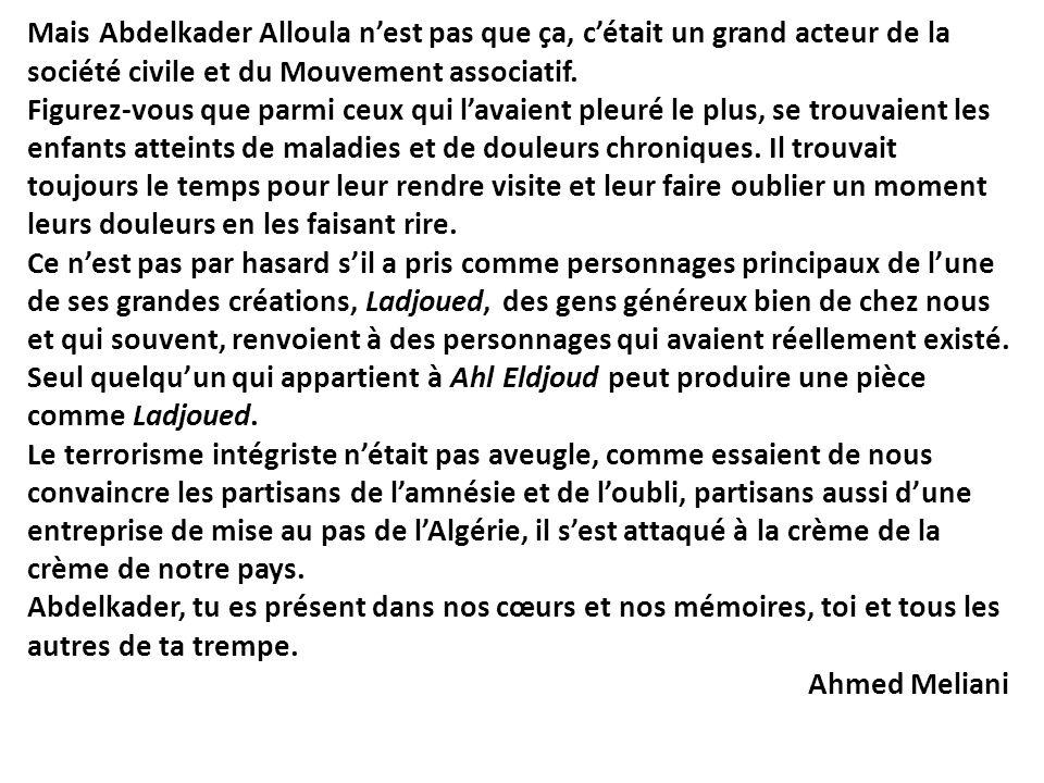 Mais Abdelkader Alloula nest pas que ça, cétait un grand acteur de la société civile et du Mouvement associatif. Figurez-vous que parmi ceux qui lavai