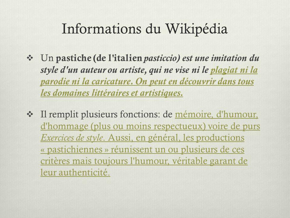 Informations du Wikipédia Un pastiche (de l'italien pasticcio) est une imitation du style d'un auteur ou artiste, qui ne vise ni le plagiat ni la paro