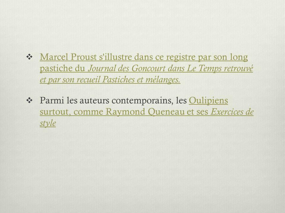 Marcel Proust s'illustre dans ce registre par son long pastiche du Journal des Goncourt dans Le Temps retrouvé et par son recueil Pastiches et mélange