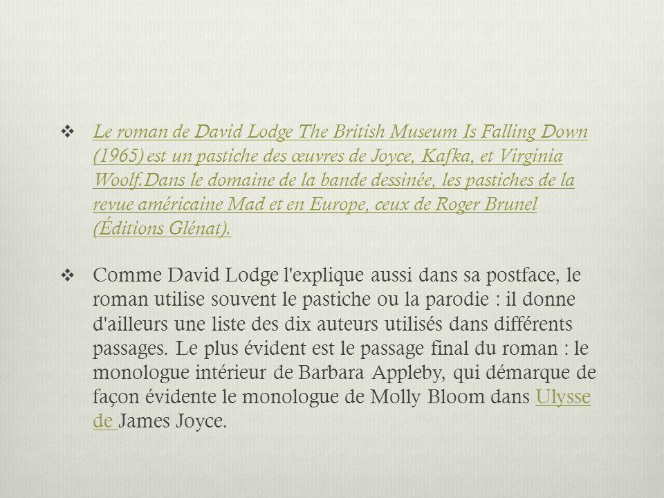 Le roman de David Lodge The British Museum Is Falling Down (1965) est un pastiche des œuvres de Joyce, Kafka, et Virginia Woolf.Dans le domaine de la