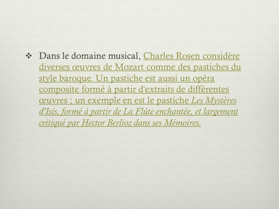 Dans le domaine musical, Charles Rosen considère diverses œuvres de Mozart comme des pastiches du style baroque. Un pastiche est aussi un opéra compos