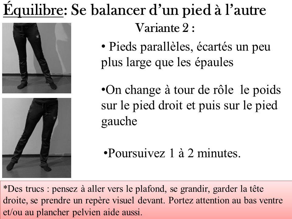 Équilibre: Se balancer dun pied à lautre Pieds parallèles, écartés un peu plus large que les épaules Variante 2 : On change à tour de rôle le poids su