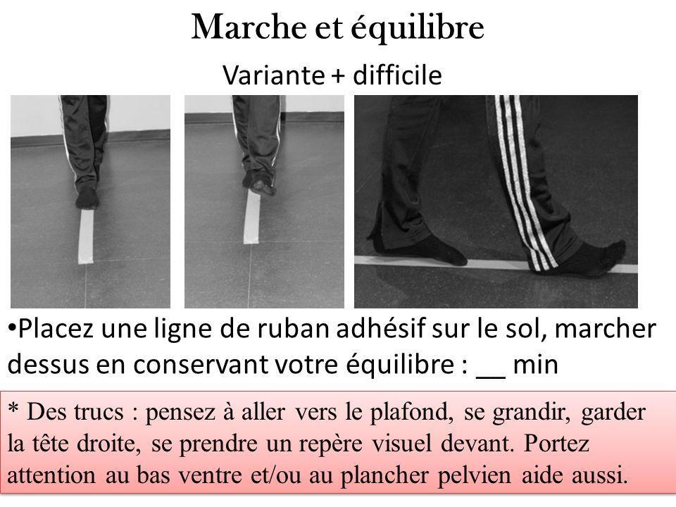 Marche et équilibre Placez une ligne de ruban adhésif sur le sol, marcher dessus en conservant votre équilibre : __ min Variante + difficile * Des tru