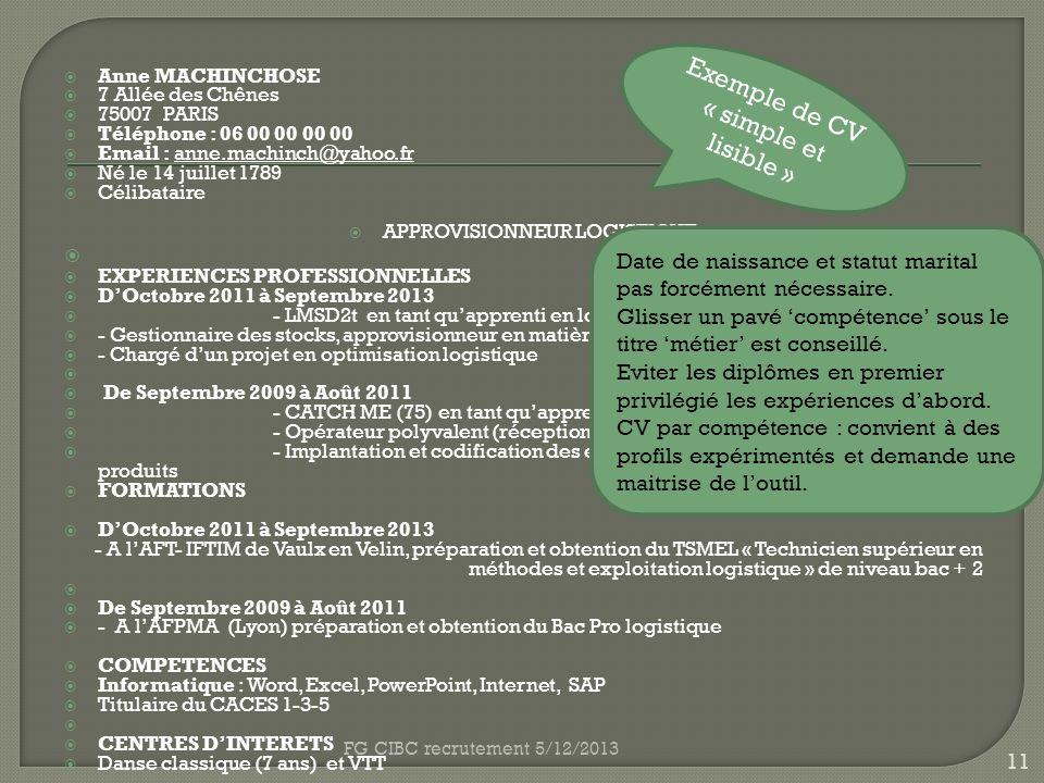 Anne MACHINCHOSE 7 Allée des Chênes 75007 PARIS Téléphone : 06 00 00 00 00 Email : anne.machinch@yahoo.fr Né le 14 juillet 1789 Célibataire APPROVISIONNEUR LOGISTIQUE EXPERIENCES PROFESSIONNELLES DOctobre 2011 à Septembre 2013 - LMSD2t en tant quapprenti en logistique - Gestionnaire des stocks, approvisionneur en matières premières, réceptionnaire - Chargé dun projet en optimisation logistique De Septembre 2009 à Août 2011 - CATCH ME (75) en tant quapprenti en logistique - Opérateur polyvalent (réception, préparation de commandes, expédition) - Implantation et codification des emplacements pour une famille de produits FORMATIONS DOctobre 2011 à Septembre 2013 - A lAFT- IFTIM de Vaulx en Velin, préparation et obtention du TSMEL « Technicien supérieur en méthodes et exploitation logistique » de niveau bac + 2 De Septembre 2009 à Août 2011 - A lAFPMA (Lyon) préparation et obtention du Bac Pro logistique COMPETENCES Informatique : Word, Excel, PowerPoint, Internet, SAP Titulaire du CACES 1-3-5 CENTRES DINTERETS Danse classique (7 ans) et VTT Exemple de CV « simple et lisible » 11 FG CIBC recrutement 5/12/2013 Date de naissance et statut marital pas forcément nécessaire.