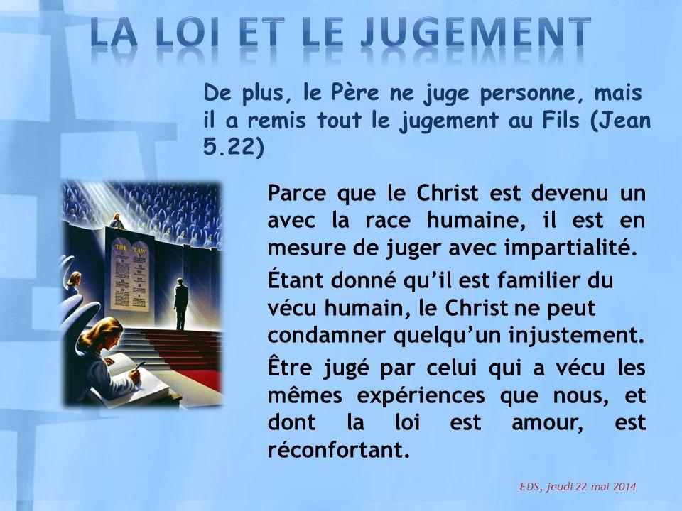 De plus, le Père ne juge personne, mais il a remis tout le jugement au Fils (Jean 5.22) Parce que le Christ est devenu un avec la race humaine, il est en mesure de juger avec impartialité.