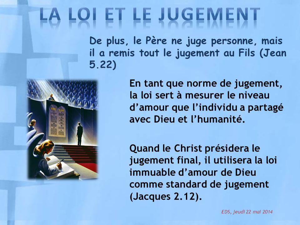 De plus, le Père ne juge personne, mais il a remis tout le jugement au Fils (Jean 5.22) En tant que norme de jugement, la loi sert à mesurer le niveau damour que lindividu a partagé avec Dieu et lhumanité.