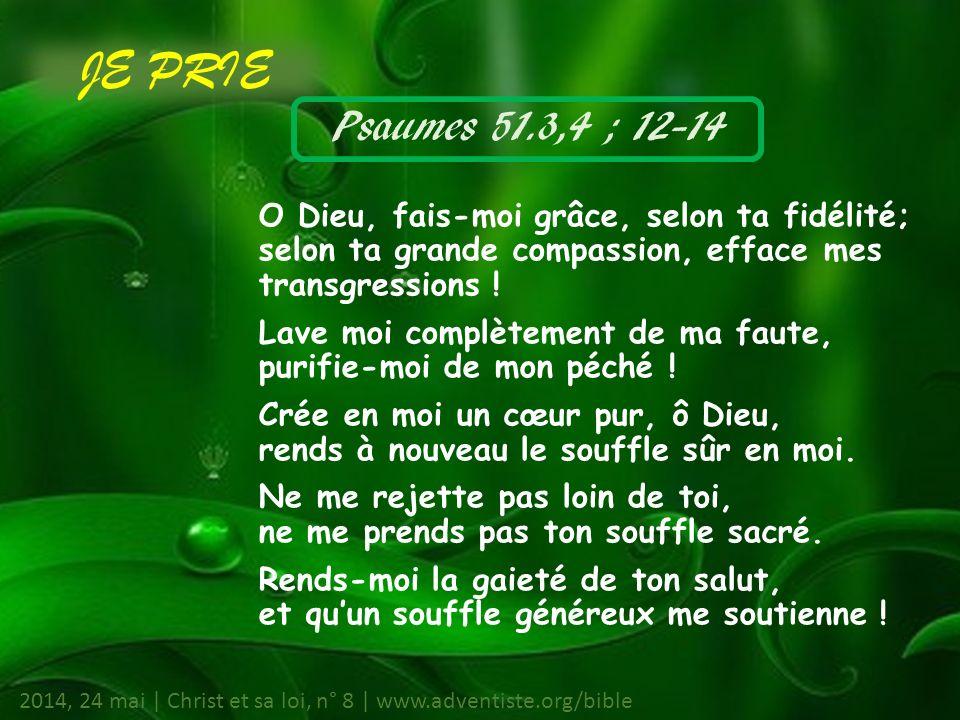 Psaumes 51.3,4 ; 12-14 O Dieu, fais-moi grâce, selon ta fidélité; selon ta grande compassion, efface mes transgressions .