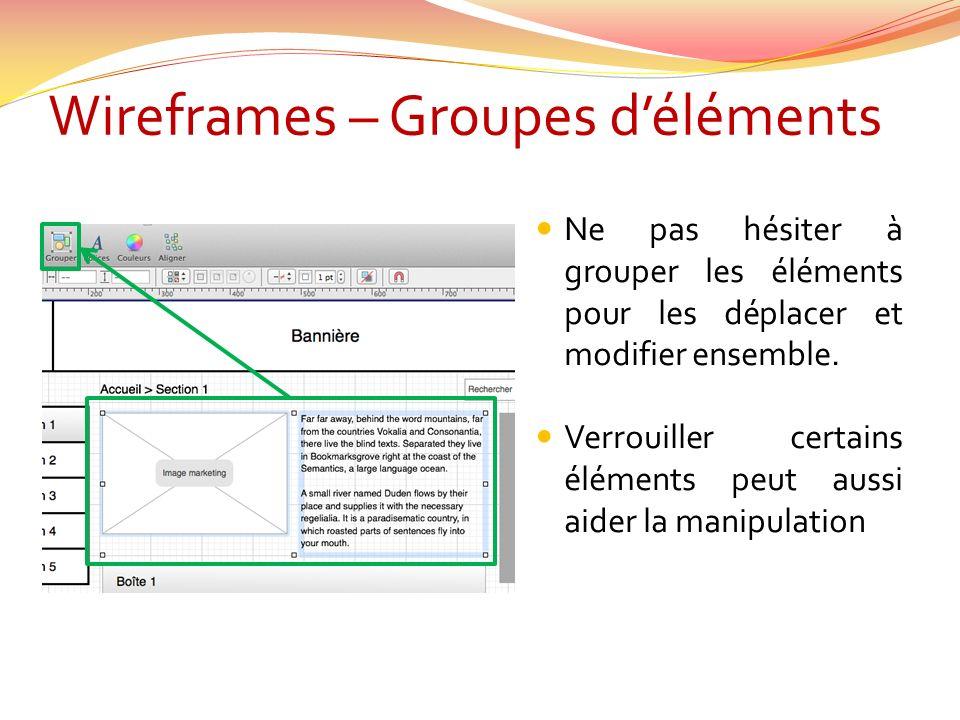 Wireframes – Groupes déléments Ne pas hésiter à grouper les éléments pour les déplacer et modifier ensemble.