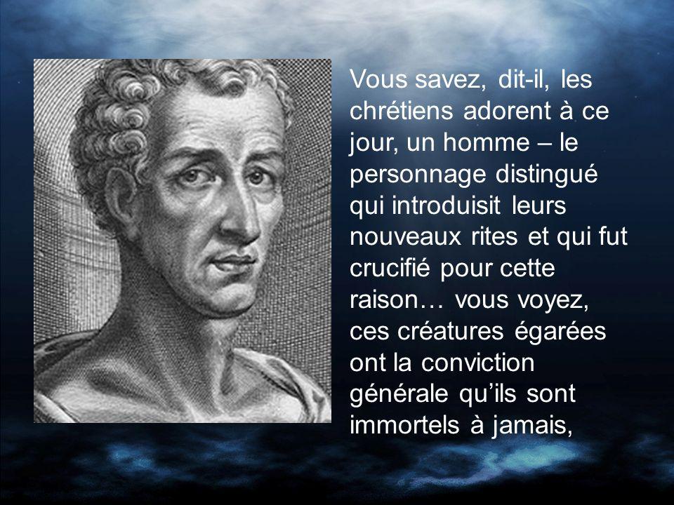 Vous savez, dit-il, les chrétiens adorent à ce jour, un homme – le personnage distingué qui introduisit leurs nouveaux rites et qui fut crucifié pour cette raison… vous voyez, ces créatures égarées ont la conviction générale quils sont immortels à jamais,