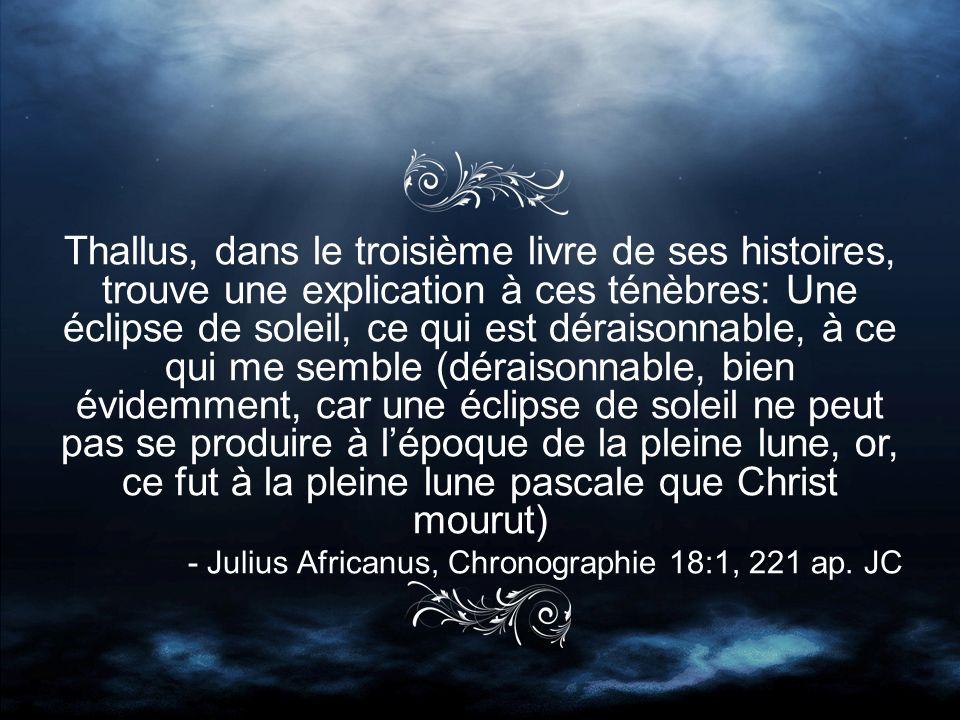 Thallus, dans le troisième livre de ses histoires, trouve une explication à ces ténèbres: Une éclipse de soleil, ce qui est déraisonnable, à ce qui me semble (déraisonnable, bien évidemment, car une éclipse de soleil ne peut pas se produire à lépoque de la pleine lune, or, ce fut à la pleine lune pascale que Christ mourut) - Julius Africanus, Chronographie 18:1, 221 ap.