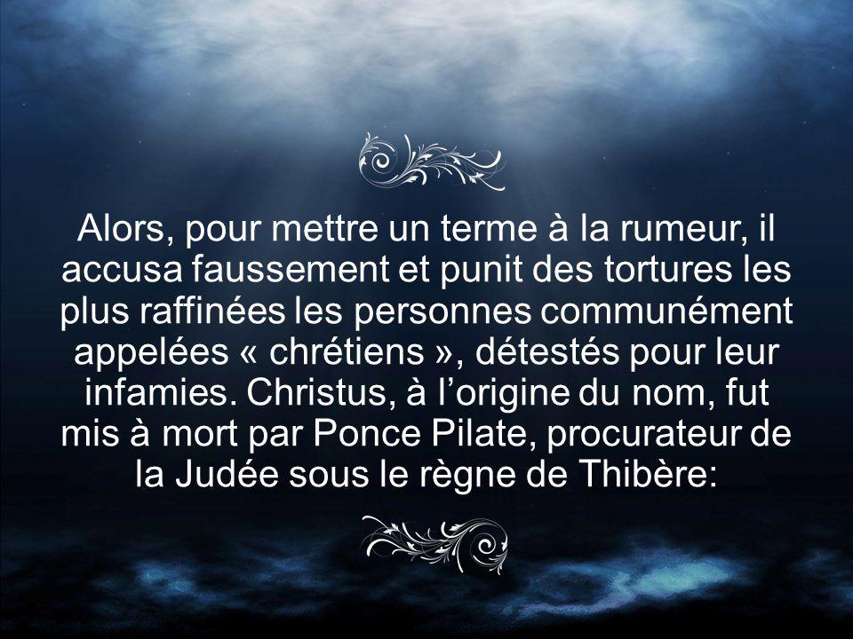 Alors, pour mettre un terme à la rumeur, il accusa faussement et punit des tortures les plus raffinées les personnes communément appelées « chrétiens », détestés pour leur infamies.