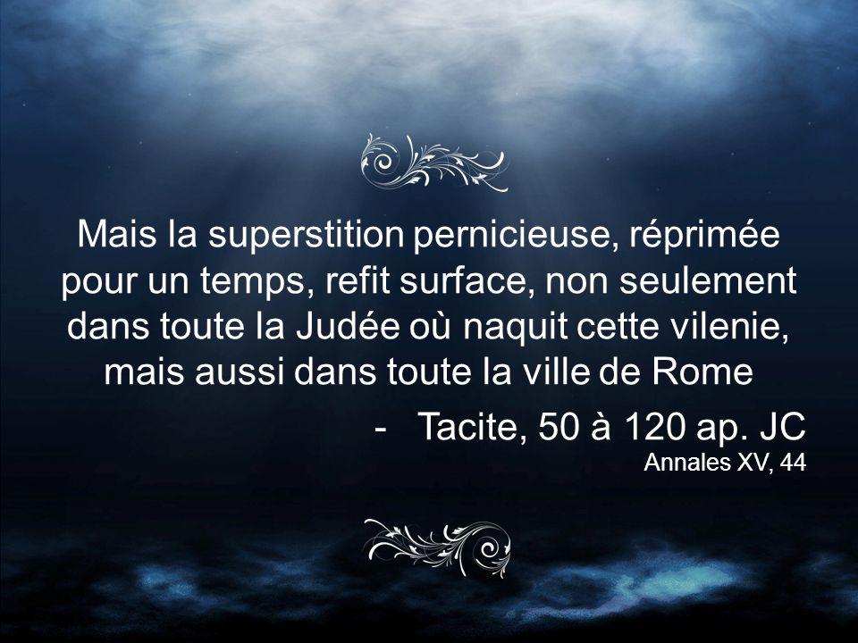 Mais la superstition pernicieuse, réprimée pour un temps, refit surface, non seulement dans toute la Judée où naquit cette vilenie, mais aussi dans toute la ville de Rome -Tacite, 50 à 120 ap.