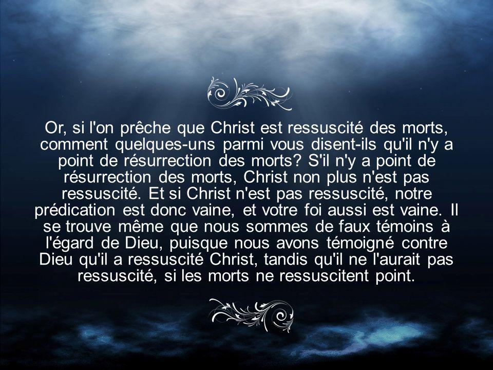 Or, si l on prêche que Christ est ressuscité des morts, comment quelques-uns parmi vous disent-ils qu il n y a point de résurrection des morts.