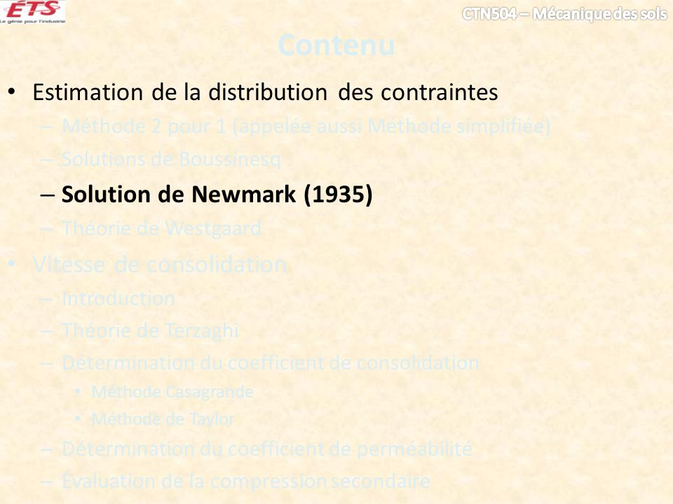 Contenu Estimation de la distribution des contraintes – Méthode 2 pour 1 (appelée aussi Méthode simplifiée) – Solutions de Boussinesq – Solution de Newmark (1935) – Théorie de Westgaard Vitesse de consolidation – Introduction – Théorie de Terzaghi – Détermination du coefficient de consolidation Méthode Casagrande Méthode de Taylor – Détermination du coefficient de perméabilité – Évaluation de la compression secondaire