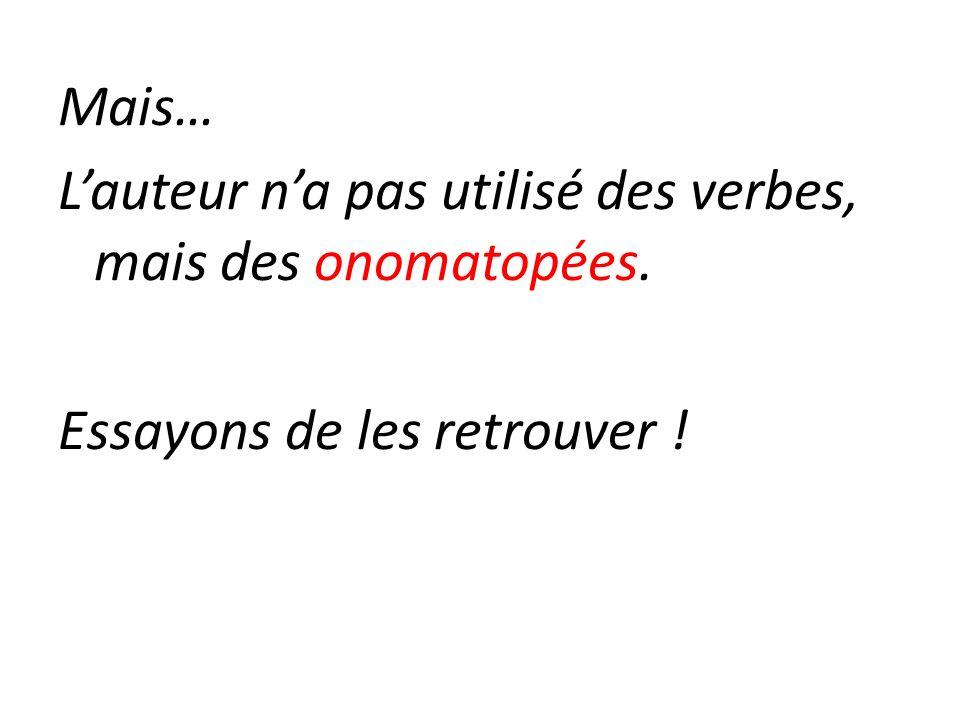 Mais… Lauteur na pas utilisé des verbes, mais des onomatopées. Essayons de les retrouver !
