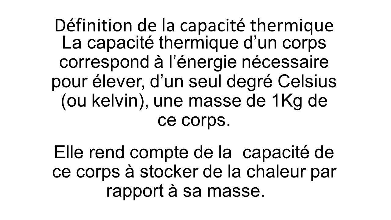 La capacité thermique dun corps correspond à lénergie nécessaire pour élever, dun seul degré Celsius (ou kelvin), une masse de 1Kg de ce corps.
