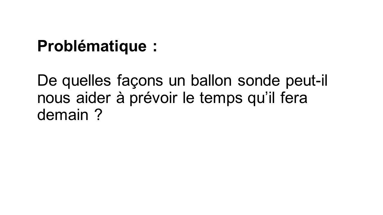 Problématique : De quelles façons un ballon sonde peut-il nous aider à prévoir le temps quil fera demain ?