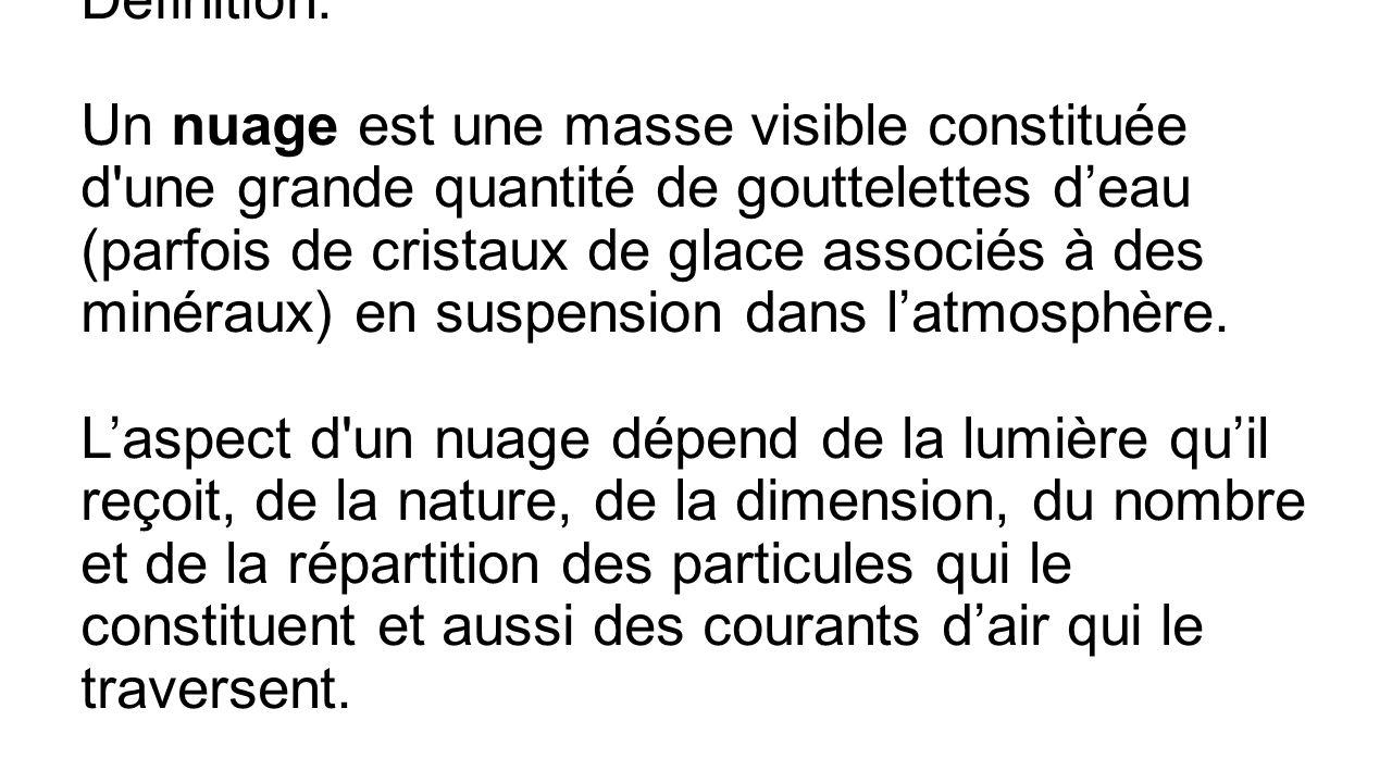 Définition: Un nuage est une masse visible constituée d une grande quantité de gouttelettes deau (parfois de cristaux de glace associés à des minéraux) en suspension dans latmosphère.