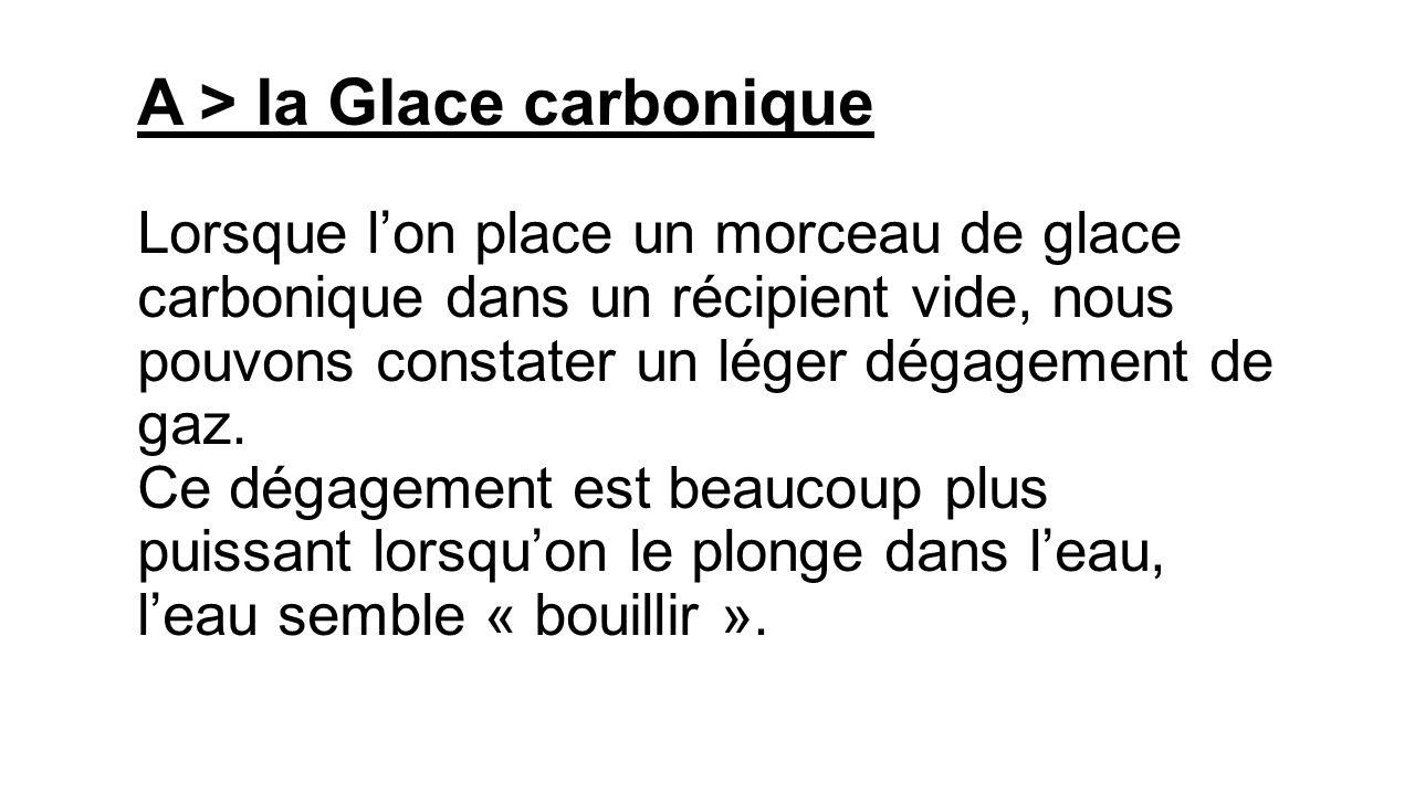 A > la Glace carbonique Lorsque lon place un morceau de glace carbonique dans un récipient vide, nous pouvons constater un léger dégagement de gaz.