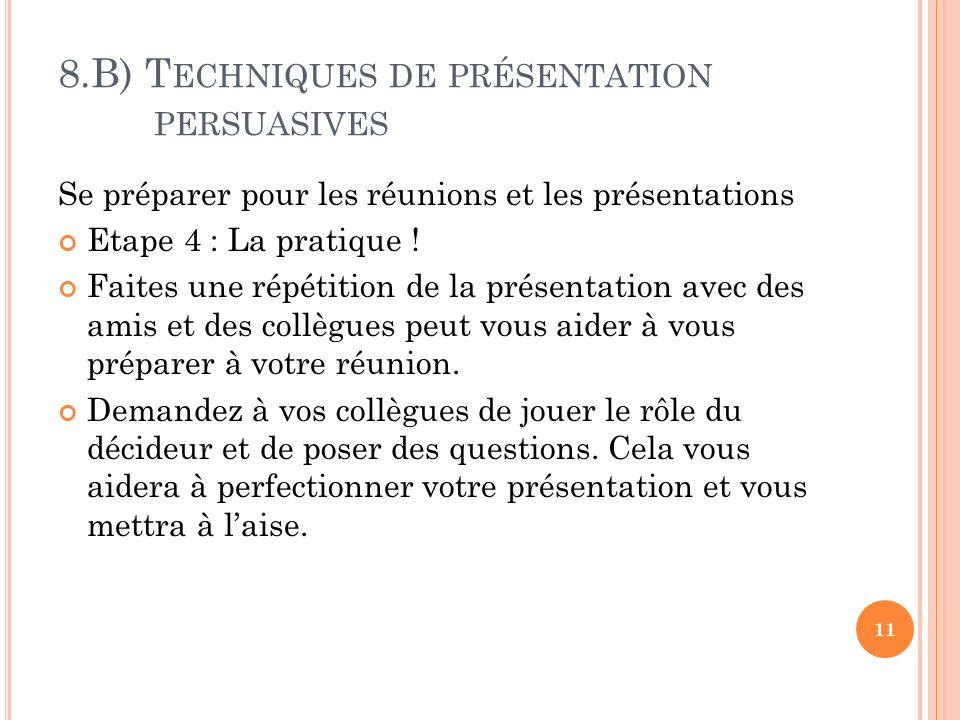 8.B) T ECHNIQUES DE PRÉSENTATION PERSUASIVES Se préparer pour les réunions et les présentations Etape 4 : La pratique ! Faites une répétition de la pr