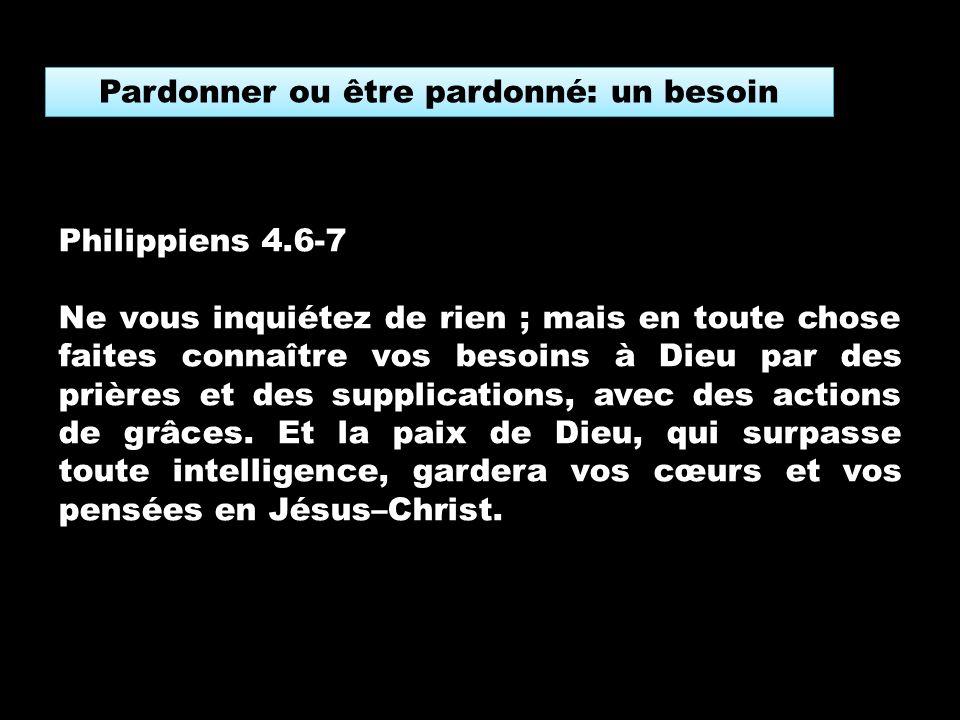 Philippiens 4.6-7 Ne vous inquiétez de rien ; mais en toute chose faites connaître vos besoins à Dieu par des prières et des supplications, avec des actions de grâces.