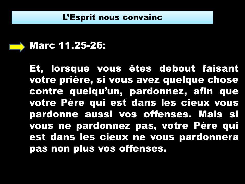 LEsprit nous convainc Marc 11.25-26: Et, lorsque vous êtes debout faisant votre prière, si vous avez quelque chose contre quelquun, pardonnez, afin que votre Père qui est dans les cieux vous pardonne aussi vos offenses.