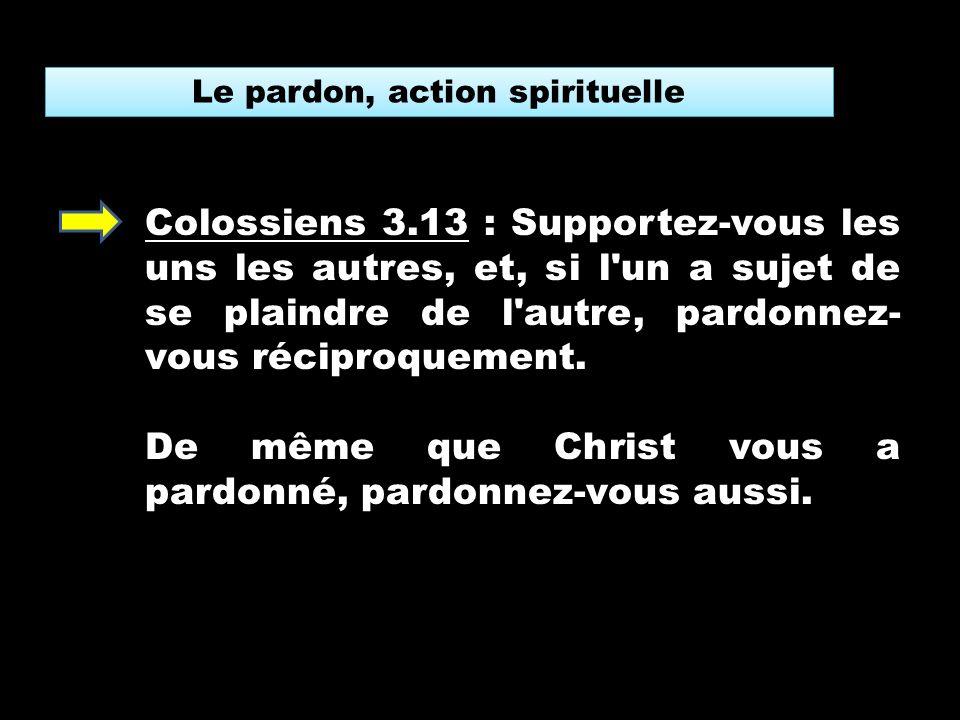 Le pardon, action spirituelle Colossiens 3.13 : Supportez-vous les uns les autres, et, si l un a sujet de se plaindre de l autre, pardonnez- vous réciproquement.