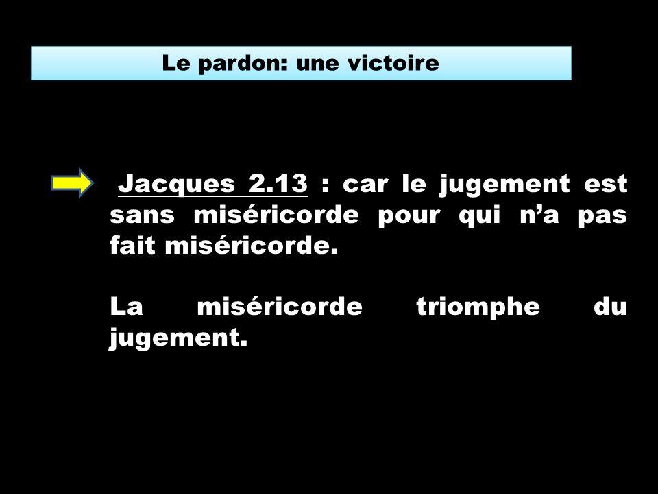 Le pardon: une victoire Jacques 2.13 : car le jugement est sans miséricorde pour qui na pas fait miséricorde.