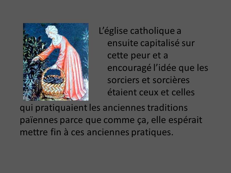 Léglise catholique a ensuite capitalisé sur cette peur et a encouragé lidée que les sorciers et sorcières étaient ceux et celles qui pratiquaient les anciennes traditions païennes parce que comme ça, elle espérait mettre fin à ces anciennes pratiques.