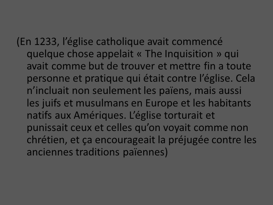 (En 1233, léglise catholique avait commencé quelque chose appelait « The Inquisition » qui avait comme but de trouver et mettre fin a toute personne et pratique qui était contre léglise.