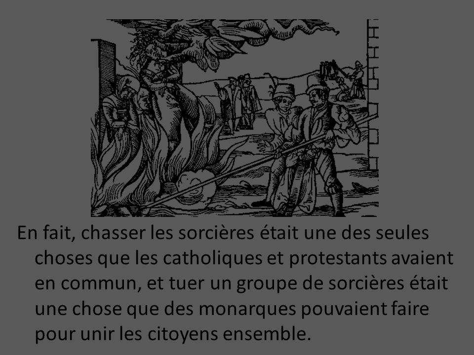 En fait, chasser les sorcières était une des seules choses que les catholiques et protestants avaient en commun, et tuer un groupe de sorcières était une chose que des monarques pouvaient faire pour unir les citoyens ensemble.