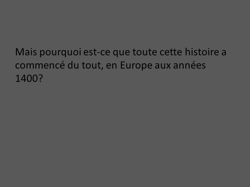 Mais pourquoi est-ce que toute cette histoire a commencé du tout, en Europe aux années 1400?